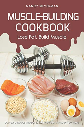 Muscle-Building Cookbook - Lose Fat, Build Muscle: Over 25 Delicious Recipes to Help You Get the Body You Want