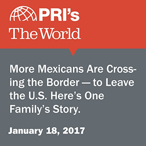 More Mexicans Are Crossing the Border — to Leave the U.S. Here's One Family's Story. audiobook cover art