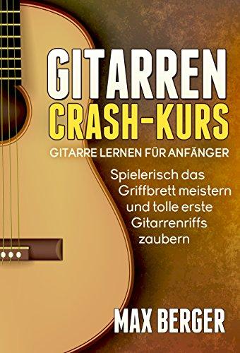 Gitarren Crash-Kurs: Gitarre lernen für Anfänger - Spielerisch das Griffbrett meistern und tolle erste Gitarrenriffs zaubern