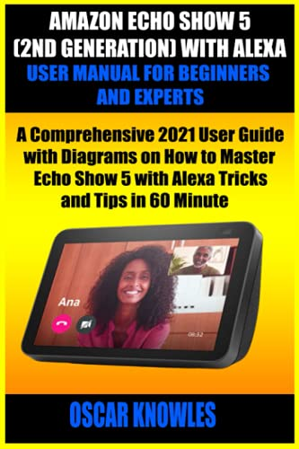 AMAZON ECHO SHOW 5 (2ND GENERATION) WITH ALEXA USER MANUAL FOR BEGINNERS AND EXPERTS: A Comprehensive 2021 User Guide with Diagrams on How to Master Echo Show 5 with Alexa Tricks and Tips in 60 Minute