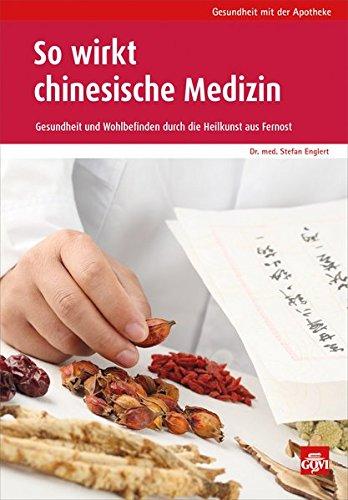 So wirkt chinesische Medizin: Gesundheit und Wohlbefinden durch die Heilkraft aus Fernost (Gesundheit mit der Apotheke)