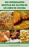 333 Interesantes Recetas Sin Gluten En Un Libro De Cocina : Recetas De Desayuno, Recetas De Almuerzo, Recetas Para La Cena, Recetas De Postres, Recetas Vegetarianas Y Más