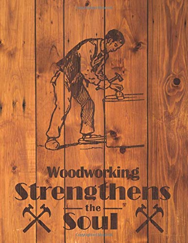 Woodworking Strengthens the Soul: A Woodworking Journal to log projects, methods, notes, and materials with blank Index page to fill and quickly reference projects