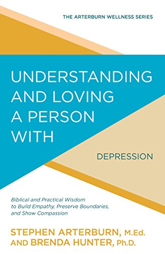 Understanding and Loving a Person with Depression: Biblical and Practical Wisdom to Build Empathy, Preserve Boundaries, and Show Compassion (The Arterburn Wellness Series) by [Stephen Arterburn, Brenda Hunter]