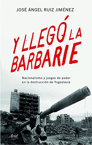 Y llegó la barbarie: Nacionalismo y juegos de poder en la destrucción de Yugoslavia (Ariel)