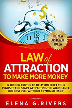 Law Of Attraction to Make More Money: 12 Hidden Truths to Help You Shift Your Mindset and Start Attracting the Abundance You Deserve (without trying so hard) by [Elena G. Rivers]