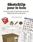 SketchUp pour le bois - Initiation, plugins, modélisation pas-à-pas... Adoptez les bonnes pratiques !