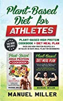 Plant-Based Diet for Athletes: This Book Includes: Plant-Based High Protein Cookbook + Diet Meal Plan. Over 200 High Protein Recipes & a Detailed 30 Days Meal Plan for Beginners!