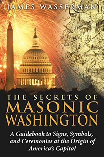 The Secrets of Masonic Washington: A Guidebook to Signs, Symbols, and Ceremonies at the Origin of America's Capital (English Edition)