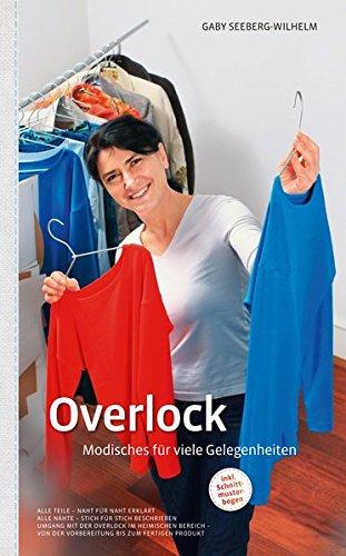 Overlock - Modisches für viele Gelegenheiten: Umgang mit der Overlock im heimischen Bereich - von der Vorbereitung bis zum fertigen Produkt: Alle ... mit der Overlock im heimischen Bereich.