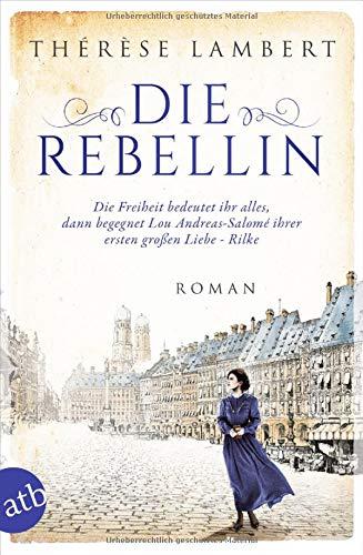 Die Rebellin: Die Freiheit bedeutet ihr alles, dann begegnet Lou Andreas-Salomé ihrer ersten großen Liebe - Rilke (Außergewöhnliche Frauen zwischen Aufbruch und Liebe, Band 4)