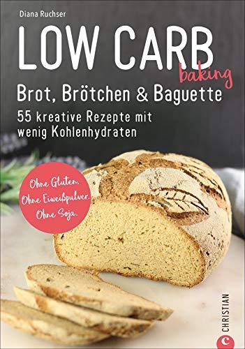 Brot Backbuch: Low Carb baking. Brot, Brötchen & Baguette. 55 kreative Rezepte mit wenig Kohlenhydraten. Ohne...