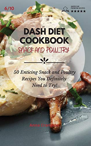 Dash Diet Cookbook Snack and Poultry: 50 Enticing Snack and Poultry Recipes You Definitely Need to Try!