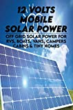 12 Volts Mobile Solar Power: Off Grid Solar Power For RVs, Boats, Vans, Campers, Cabins & Tiny Homes: How To Set Up An Off Grid Solar Power System (English Edition)