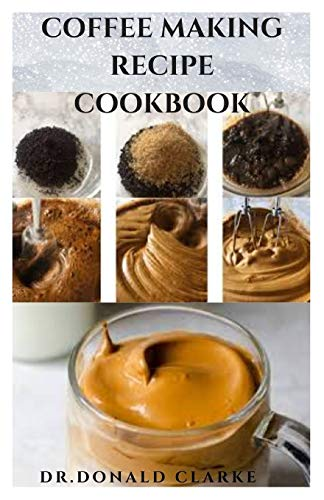 COFFEE MAKING RECIPE COOKBOOK: Delicious Coffee Recipes : Latte, Caramel, Mассhіаtо, Amеrісаnо and lots more: Delicious Coffee Recipes: Latte, ... and lots more