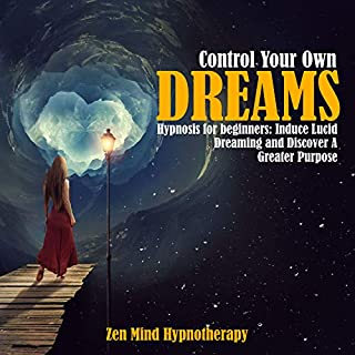 Control Your Own Dreams and Nightmares: Hypnosis for Beginners: Induce LucidDreaming, Explore Your Inner Self & Creativity and Discover a Greater Purpose on Your Sleep Through Guided Sleep Meditation audiobook cover art