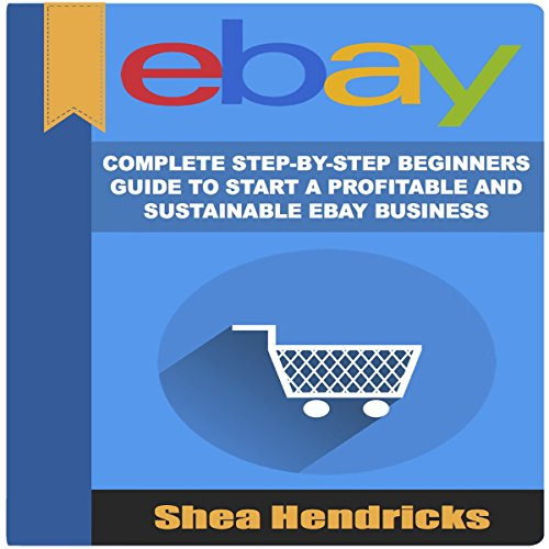 eBay: Complete Step-by-Step Beginners Guide to Start a Profitable and Sustainable eBay Business audiobook cover art