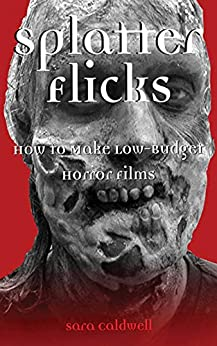 Splatter Flicks: How to Make Low-Budget Horror Films by [Sara Caldwell]