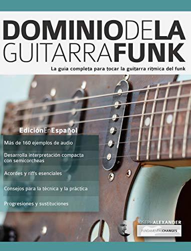 Dominio de la guitarra funk: La guía completa para tocar la ...