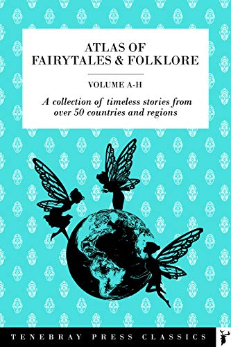 Atlas of Fairytales & Folklore Volume 1, A-H: A collection of timeless stories from over 50 countries and regions