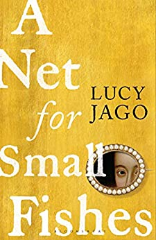 A Net for Small Fishes: 'The Thelma and Louise of the seventeenth century' Lawrence Norfolk by [Lucy Jago]