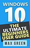 Windows 10: The Ultimate Beginners User Guide (Book 2, Windows 10, Windows, Windows 10 Guide, Windows 10 Handbook, Windows Operating System, Windows 10 Beginners Manual) (English Edition)
