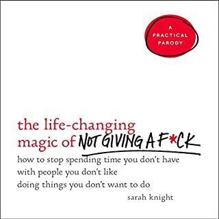 The Life-Changing Magic of Not Giving a F*ck     How to Stop Spending Time You Don't Have with People You Don't Like Doing Things You Don't Want to Do              By:                                                                                                                                 Sarah Knight                               Narrated by:                                                                                                                                 Sarah Knight                      Length: 3 hrs and 54 mins     1,715 ratings     Overall 4.1