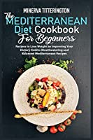 The Mediterranean Diet Cookbook for Beginners: Recipes to Lose Weight by Improving Your Dietary Habits: Mouthwatering and Balanced Mediterranean Recipes