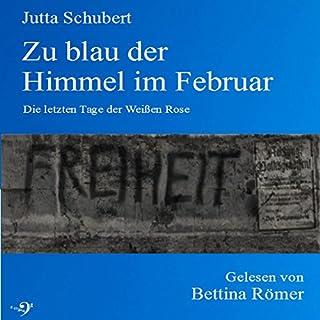 Zu blau der Himmel im Februar     Die letzten Tage der Weißen Rose              Autor:                                                                                                                                 Jutta Schubert                               Sprecher:                                                                                                                                 Bettina Römer                      Spieldauer: 4 Std. und 29 Min.     3 Bewertungen     Gesamt 5,0