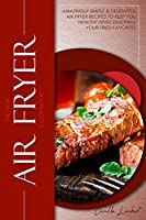The New Air Fryer Cookbook: Amazingly Simple & Delightful Air Fryer Recipes to Keep You Healthy While Enjoying your Fried Favorites