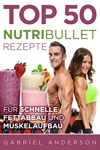 The Top 50 NutriBullet Recipes For Fast Fat Loss and Building Muscle: Get the most from your NutriBullet and Lose Fat Fast while Building even more Muscle