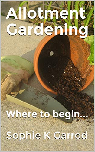Allotment Gardening : Where to begin... (Allotment Gardening Series)