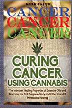 Cancer, Cancer, Cancer:: Curing Cancer Using Cannabis ? The Wondrous Healing Properties Of Essential Oils and Tinctures, The Rick Simpson Story, And ... Oil, Hemp Oil, Beat Cancer Book) (Volume 2)