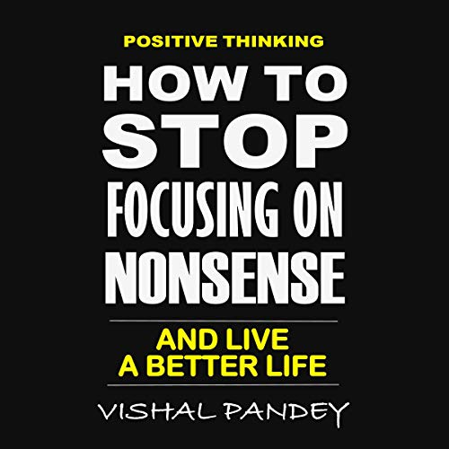 Positive Thinking: How to Stop Focusing on Nonsense and Live a Better Life audiobook cover art