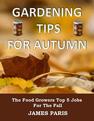 Gardening Tips For Autumn: The Food Growers Top 5 Jobs For The Fall - Including Tasty Jam And Pickle Recipes! (Seasonal Garden Jobs Book 1) by [James Paris]