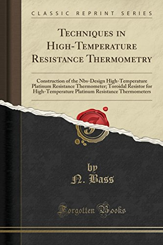 Techniques in High-Temperature Resistance Thermometry: Construction of the Nbs-Design High-Temperature Platinum Resistance Thermometer; Toroidal ... Resistance Thermometers (Classic Reprint)