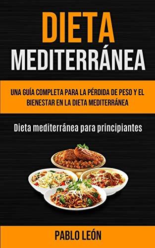 Dieta Mediterránea: Una guía completa para la pérdida de peso y el bienestar en la dieta mediterránea (Dieta mediterránea para principiantes)