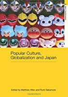Popular Culture, Globalization and Japan (Routledge Studies in Asia's Transformations)