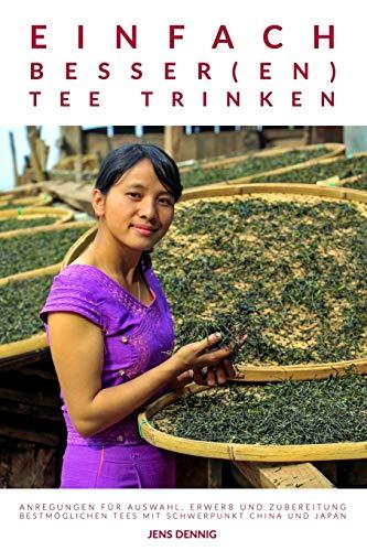 Einfach besser(en) Tee trinken: Anregungen für Auswahl, Erwerb und Zubereitung bestmöglichen Tees mit Schwerpunkt China und Japan