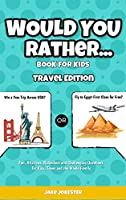 Would You Rather Game Book for Kids: Travel Edition - Fun, Educational and Thought Provoking Questions About Travel (For Kids Ages 6-12)