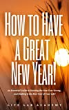 How to Have a Great New Year!: An Essential Guide to Starting the New Year Strong, and Making it the Best Year of Your Life! (English Edition)