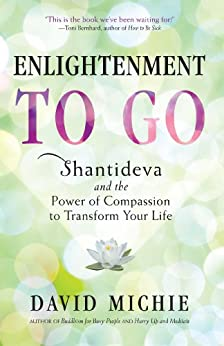 Enlightenment to Go: Shantideva and the Power of Compassion to Transform Your Life by [David Michie]