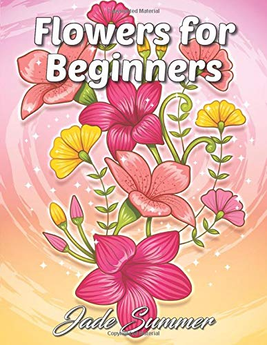 Flowers for Beginners: An Adult Coloring Book for Fun, Easy, and Relaxing Coloring