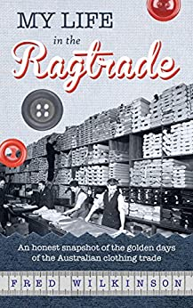 [Fred Wilkinson]のMy Life in the Ragtrade: An honest snapshot of the golden days of the Australian clothing trade (English Edition)