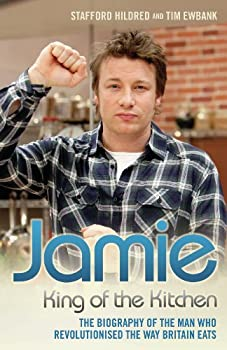Jamie Oliver  King of the Kitchen - The biography of the man who revolutionised the way Britain eats  King of the Kitchen  The Biography of the Man Who Revolutionised the Way Britain Eats