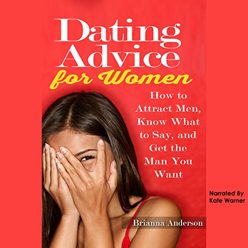 Dating Advice for Women: How to Attract Men, Know What to Say, and Get the Man You Want audiobook cover art