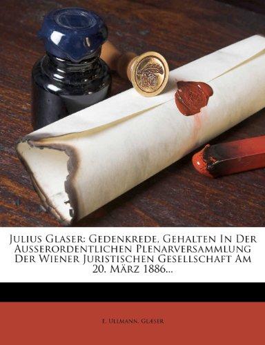 Julius Glaser: Gedenkrede, Gehalten in Der Ausserordentlichen Plenarversammlung Der Wiener Juristischen Gesellschaft Am 20. März 1886...