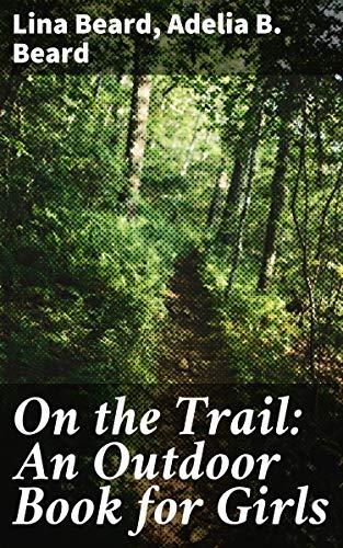 On the Trail: An Outdoor Book for Girls by [Adelia B. Beard, Lina Beard]