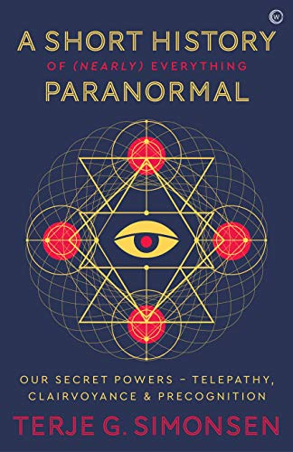 A Short History of (Nearly) Everything Paranormal: Our Secret Powers  Telepathy, Clairvoyance & Precognition