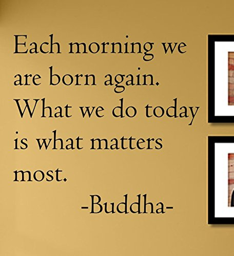 Each Morning we are Born Again. What we do Today is What Matters Most. Buddha Vinyl Wall Decals Quotes Sayings Words Art Decor Lettering Vinyl Wall Art Inspirational Uplifting